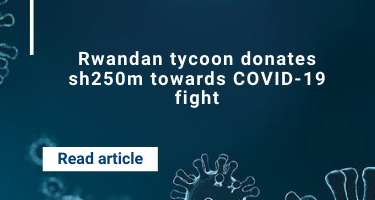 Rwandan tycoon donates sh250m towards COVID-19 fight